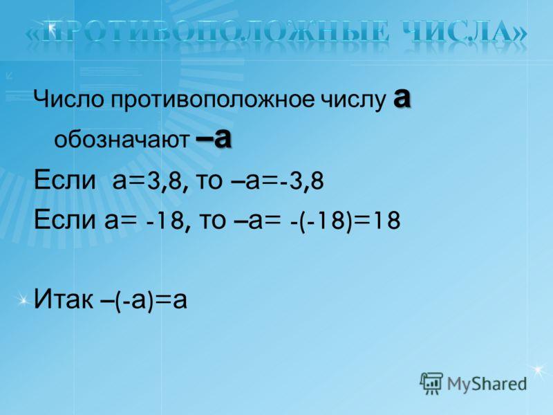 а – а Число противоположное числу а обозначают – а Если а =3,8, то – а =-3,8 Если а = -18, то – а = -(-18)=18 Итак –(- а )= а