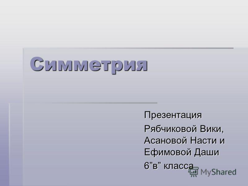 Симметрия Презентация Рябчиковой Вики, Асановой Насти и Ефимовой Даши 6в класса