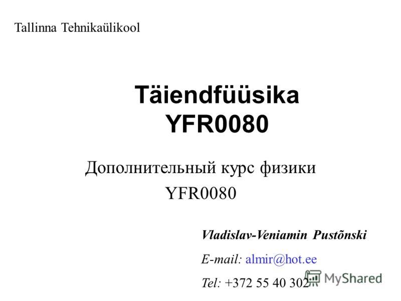 Täiendfüüsika YFR0080 Дополнительный курс физики YFR0080 Tallinna Tehnikaülikool Vladislav-Veniamin Pustõnski E-mail: almir@hot.ee Tel: +372 55 40 302