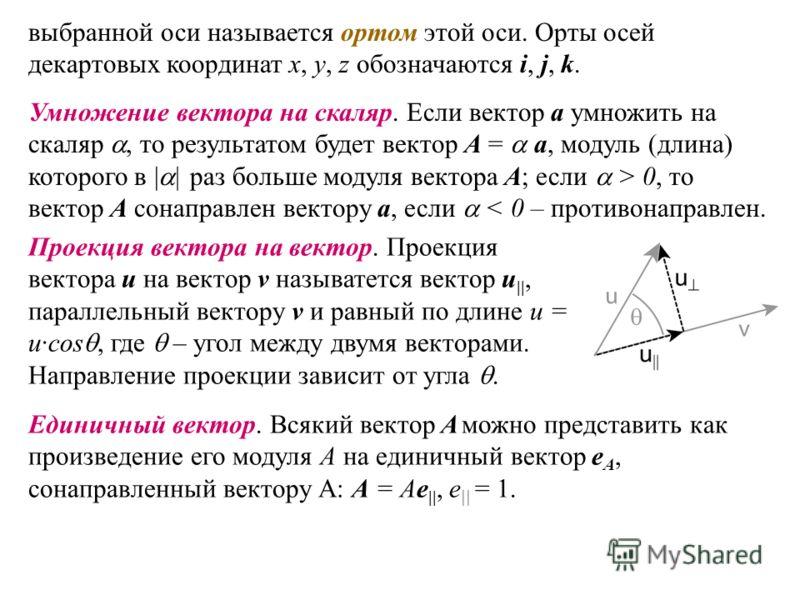 выбранной оси называется ортом этой оси. Орты осей декартовых координат x, y, z обозначаются i, j, k. Умножение вектора на скаляр. Если вектор a умножить на скаляр, то результатом будет вектор А = a, модуль (длина) которого в | | раз больше модуля ве