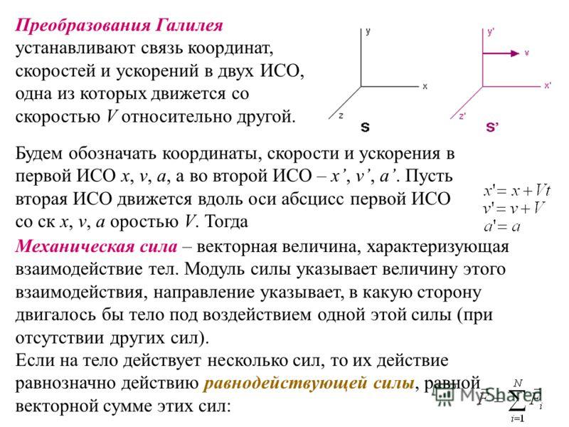 Будем обозначать координаты, скорости и ускорения в первой ИСО x, v, a, а во второй ИСО – x, v, a. Пусть вторая ИСО движется вдоль оси абсцисс первой ИСО со ск x, v, a оростью V. Тогда Преобразования Галилея устанавливают связь координат, скоростей и
