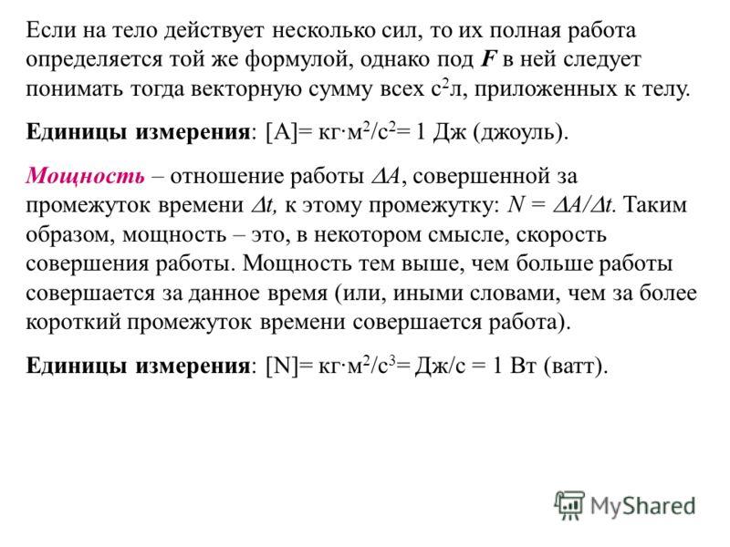 Если на тело действует несколько сил, то их полная работа определяется той же формулой, однако под F в ней следует понимать тогда векторную сумму всех с 2 л, приложенных к телу. Единицы измерения: [A]= кг·м 2 /с 2 = 1 Дж (джоуль). Мощность – отношени