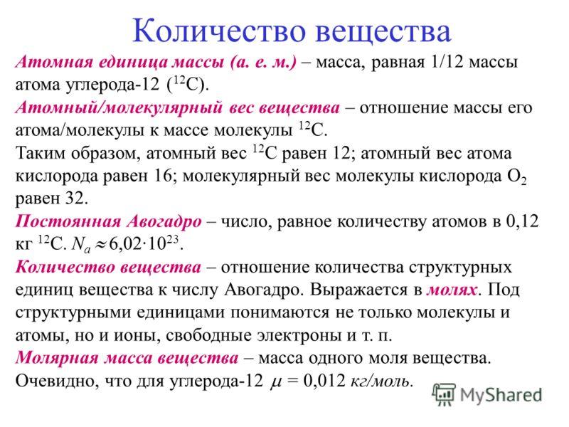 Количество вещества Атомная единица массы (а. е. м.) – масса, равная 1/12 массы атома углерода-12 ( 12 С). Атомный/молекулярный вес вещества – отношение массы его атома/молекулы к массе молекулы 12 С. Таким образом, атомный вес 12 С равен 12; атомный