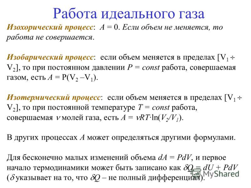 Работа идеального газа Изохорический процесс: A = 0. Если объем не меняется, то работа не совершается. Изобарический процесс: если объем меняется в пределах [V 1 V 2 ], то при постоянном давлении P = const работа, совершаемая газом, есть A = P(V 2 –V