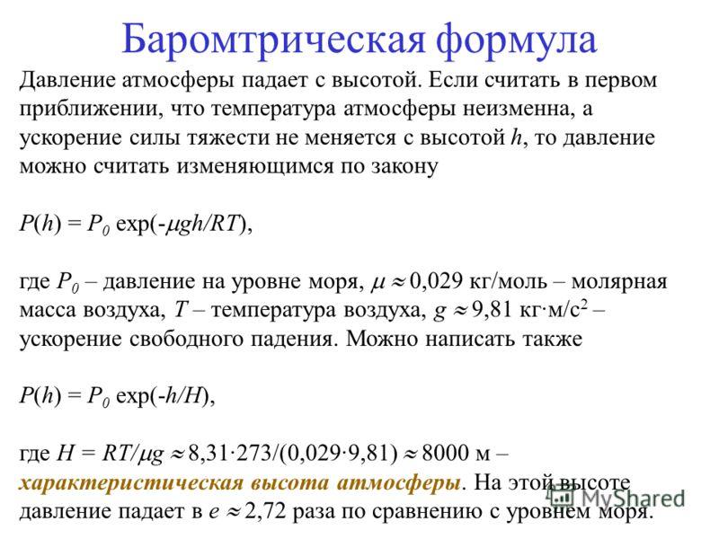 Баромтрическая формула Давление атмосферы падает с высотой. Если считать в первом приближении, что температура атмосферы неизменна, а ускорение силы тяжести не меняется с высотой h, то давление можно считать изменяющимся по закону P(h) = P 0 exp(- gh