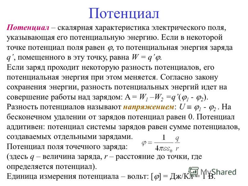 Потенциал Потенциал – скалярная характеристика электрического поля, указывающая его потенциальную энергию. Если в некоторой точке потенциал поля равен, то потенциальная энергия заряда q, помещенного в эту точку, равна W = q. Если заряд проходит некот