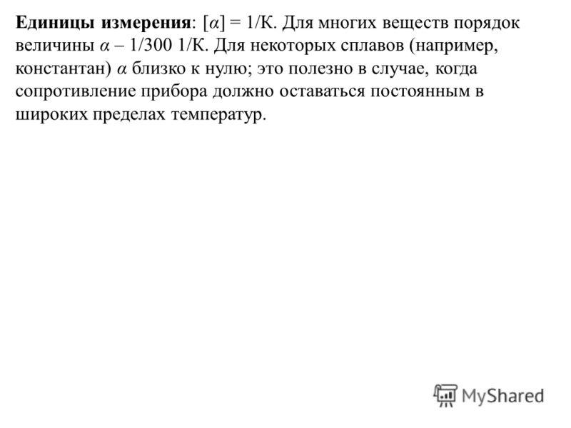 Единицы измерения: [α] = 1/К. Для многих веществ порядок величины α – 1/300 1/К. Для некоторых сплавов (например, константан) α близко к нулю; это полезно в случае, когда сопротивление прибора должно оставаться постоянным в широких пределах температу