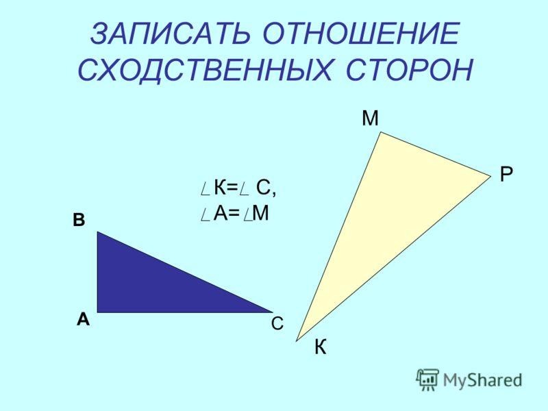 ЗАПИСАТЬ ОТНОШЕНИЕ СХОДСТВЕННЫХ СТОРОН А В С М Р К К= С, А= М