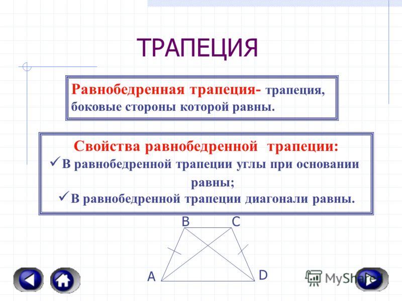 ТРАПЕЦИЯ А ВС D H Трапеция- четырехугольник, две стороны которого параллельны, а две другие не параллельны. Основания трапеции- ее парал лельные стороны. Боковые стороны- ее не парал- лельные стороны. Прямоугольная трапеция- трапеция, у которой один