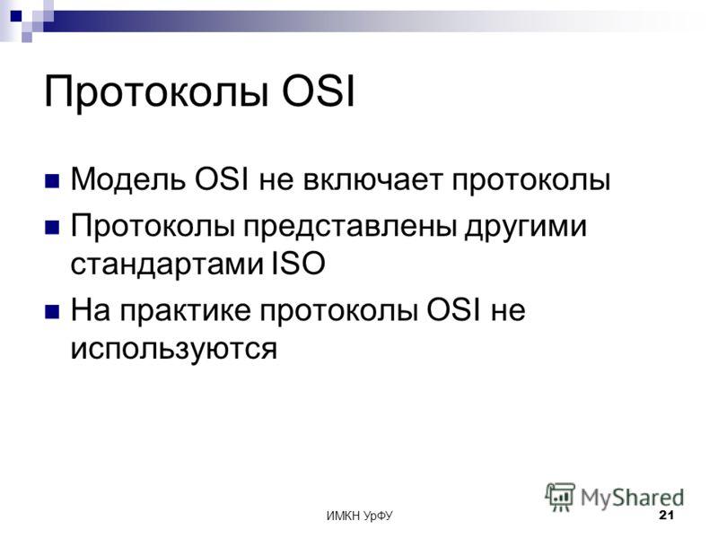 ИМКН УрФУ21 Протоколы OSI Модель OSI не включает протоколы Протоколы представлены другими стандартами ISO На практике протоколы OSI не используются