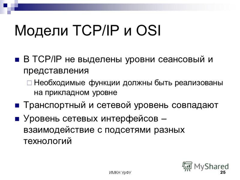 ИМКН УрФУ25 Модели TCP/IP и OSI В TCP/IP не выделены уровни сеансовый и представления Необходимые функции должны быть реализованы на прикладном уровне Транспортный и сетевой уровень совпадают Уровень сетевых интерфейсов – взаимодействие с подсетями р
