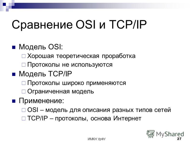 ИМКН УрФУ27 Сравнение OSI и TCP/IP Модель OSI: Хорошая теоретическая проработка Протоколы не используются Модель TCP/IP Протоколы широко применяются Ограниченная модель Применение: OSI – модель для описания разных типов сетей TCP/IP – протоколы, осно