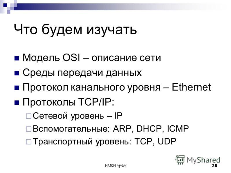 ИМКН УрФУ28 Что будем изучать Модель OSI – описание сети Среды передачи данных Протокол канального уровня – Ethernet Протоколы TCP/IP: Сетевой уровень – IP Вспомогательные: ARP, DHCP, ICMP Транспортный уровень: TCP, UDP