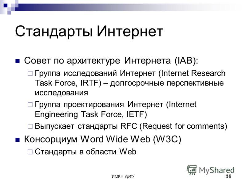 ИМКН УрФУ36 Стандарты Интернет Совет по архитектуре Интернета (IAB): Группа исследований Интернет (Internet Research Task Force, IRTF) – долгосрочные перспективные исследования Группа проектирования Интернет (Internet Engineering Task Force, IETF) Вы