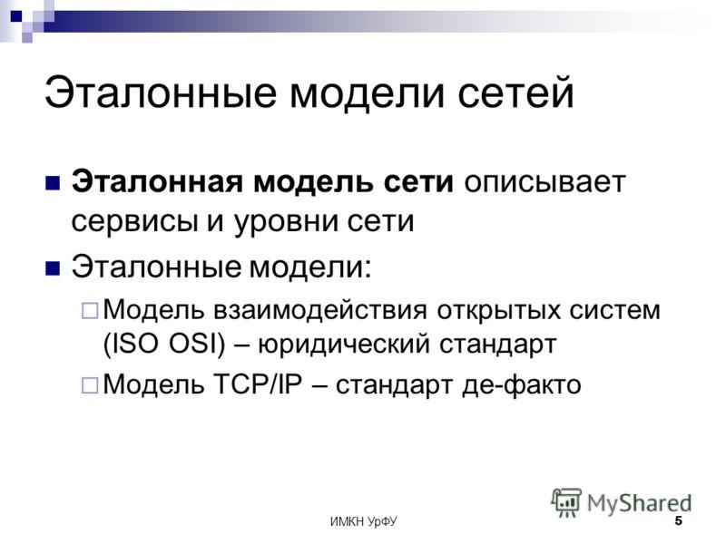 ИМКН УрФУ5 Эталонные модели сетей Эталонная модель сети описывает сервисы и уровни сети Эталонные модели: Модель взаимодействия открытых систем (ISO OSI) – юридический стандарт Модель TCP/IP – стандарт де-факто