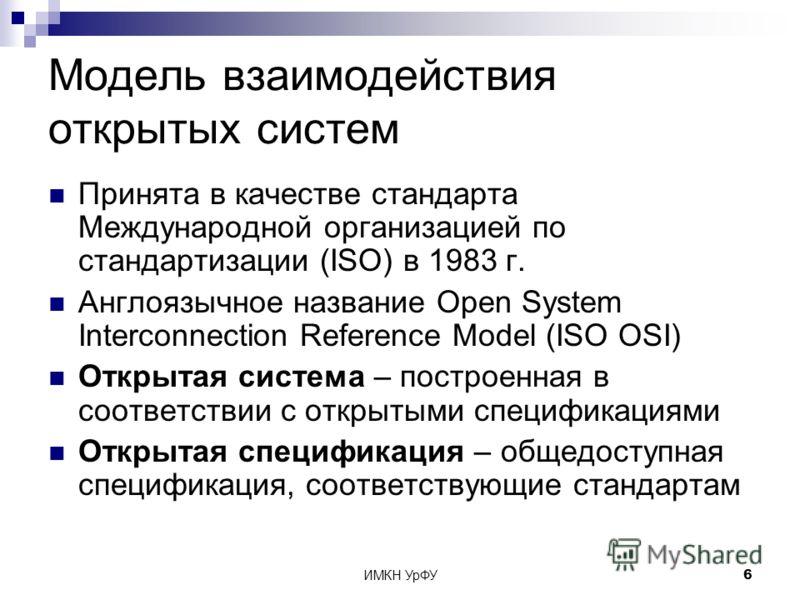 ИМКН УрФУ6 Модель взаимодействия открытых систем Принята в качестве стандарта Международной организацией по стандартизации (ISO) в 1983 г. Англоязычное название Open System Interconnection Reference Model (ISO OSI) Открытая система – построенная в со