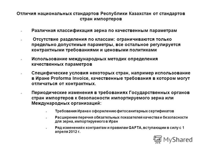Отличия национальных стандартов Республики Казахстан от стандартов стран импортеров Различная классификация зерна по качественным параметрам Отсутствие разделения по классам: ограничиваются только предельно допустимые параметры, все остальное регулир