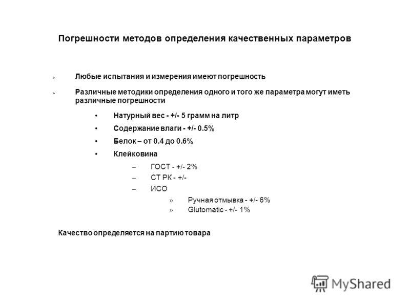 Погрешности методов определения качественных параметров Любые испытания и измерения имеют погрешность Различные методики определения одного и того же параметра могут иметь различные погрешности Натурный вес - +/- 5 грамм на литр Содержание влаги - +/