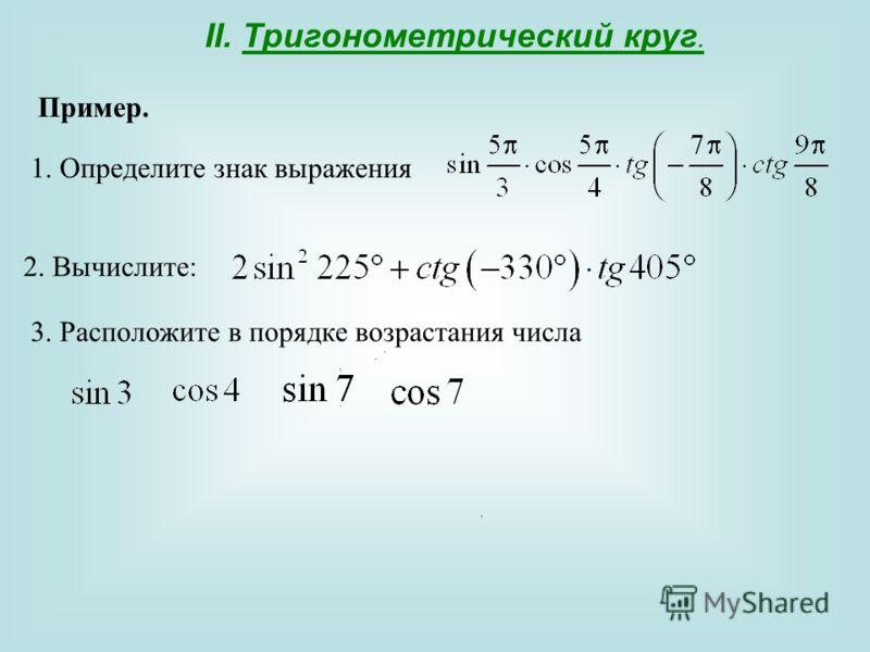 II. Тригонометрический круг. Пример. 1. Определите знак выражения. 2. Вычислите:. 3. Расположите в порядке возрастания числа,,,.