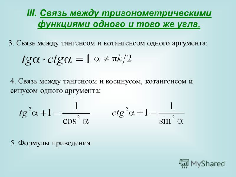 III. Связь между тригонометрическими функциями одного и того же угла... 3. Связь между тангенсом и котангенсом одного аргумента:,. 4. Связь между тангенсом и косинусом, котангенсом и синусом одного аргумента:. 5. Формулы приведения