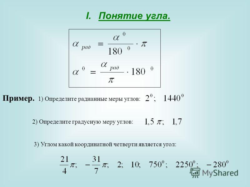 I.Понятие угла. Пример. 1) Определите радианные меры углов: 2) Определите градусную меру углов: 3) Углом какой координатной четверти является угол: