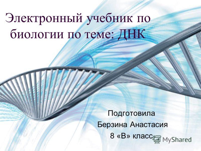 Электронный учебник по биологии по теме: ДНК Подготовила Берзина Анастасия 8 «В» класс