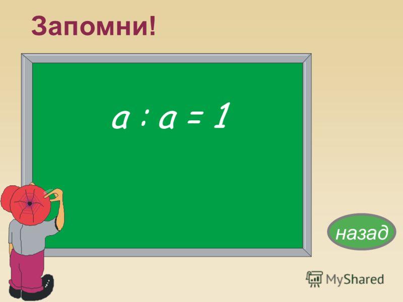 а : а = 1 назад Запомни!