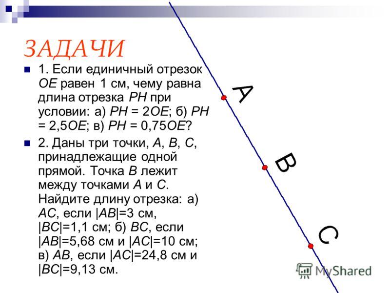 ЗАДАЧИ 1. Если единичный отрезок OE равен 1 см, чему равна длина отрезка PH при условии: а) PH = 2OE; б) PH = 2,5OE; в) PH = 0,75OE? 2. Даны три точки, A, B, C, принадлежащие одной прямой. Точка B лежит между точками A и C. Найдите длину отрезка: а)