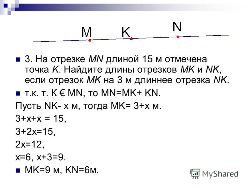 3. На отрезке MN длиной 15 м отмечена точка K. Найдите длины отрезков MK и NK, если отрезок MK на 3 м длиннее отрезка NK. т.к. т. К MN, то MN=MK+ KN. Пусть NK- x м, тогда MK= 3+x м. 3+x+x = 15, 3+2x=15, 2x=12, x=6, x+3=9. MK=9 м, KN=6м.