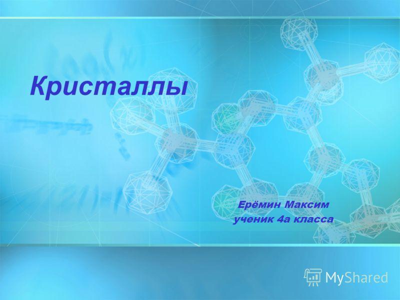 Ерёмин Максим ученик 4а класса Кристаллы