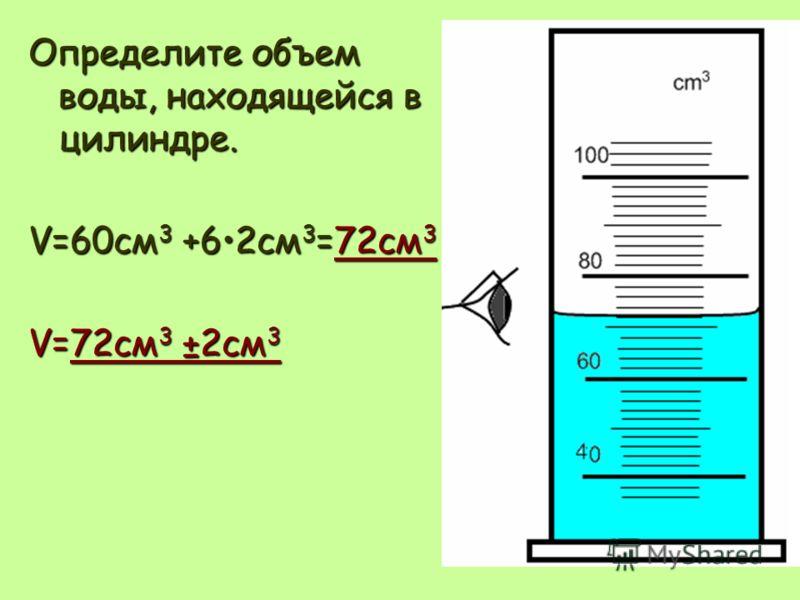 Определите объем воды, находящейся в цилиндре. V=60см3 +62см3=72см3 V=72см3 ±2см3