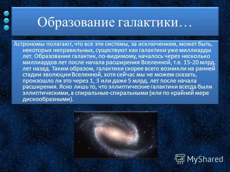 Образование галактики… Астрономы полагают, что все эти системы, за исключением, может быть, некоторых неправильных, существуют как галактики уже миллиарды лет. Образование галактик, по-видимому, началось через несколько миллиардов лет после начала ра