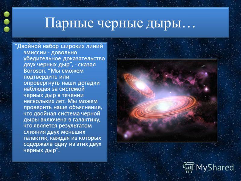 Парные черные дыры… Двойной набор широких линий эмиссии - довольно убедительное доказательство двух черных дыр, - сказал Boroson. Мы сможем подтвердить или опровергнуть наши догадки наблюдая за системой черных дыр в течении нескольких лет. Мы можем п