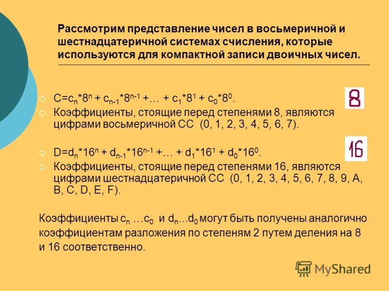 Рассмотрим представление чисел в восьмеричной и шестнадцатеричной системах счисления, которые используются для компактной записи двоичных чисел. С=c n *8 n + c n-1 *8 n-1 +… + c 1 *8 1 + c 0 *8 0. Коэффициенты, стоящие перед степенями 8, являются циф