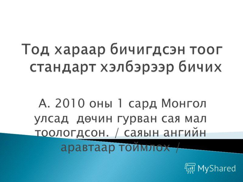 А. 2010 оны 1 сард Монгол улсад д ө чин гурван сая мал тоологдсон. / саяын ангийн аравтаар тоймлох /