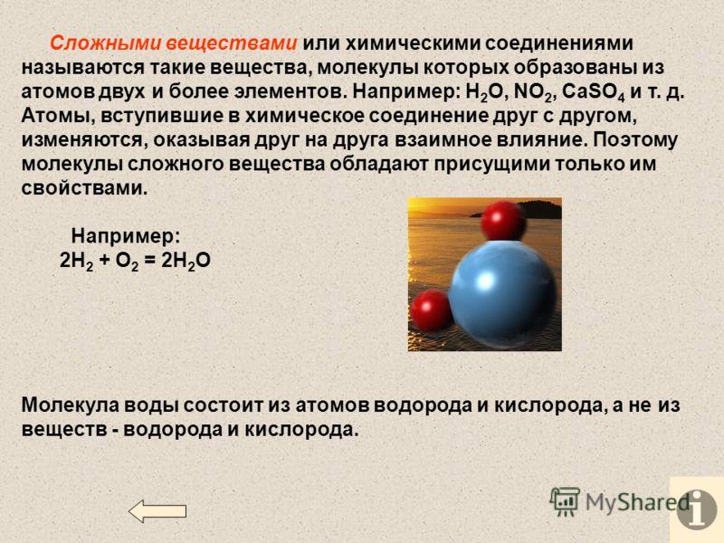 Сложными веществами или химическими соединениями называются такие вещества, молекулы которых образованы из атомов двух и более элементов. Например: Н 2 O, NO 2, СаSO 4 и т. д. Атомы, вступившие в химическое соединение друг с другом, изменяются, оказы