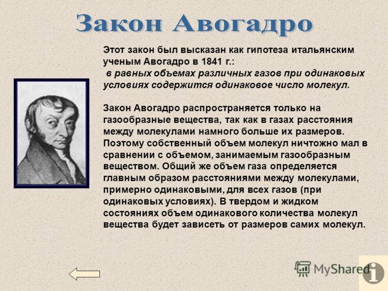 Этот закон был высказан как гипотеза итальянским ученым Авогадро в 1841 г.: в равных объемах различных газов при одинаковых условиях содержится одинаковое число молекул. Закон Авогадро распространяется только на газообразные вещества, так как в газах