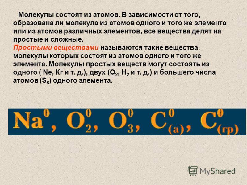 Молекулы состоят из атомов. В зависимости от того, образована ли молекула из атомов одного и того же элемента или из атомов различных элементов, все вещества делят на простые и сложные. Простыми веществами называются такие вещества, молекулы которых
