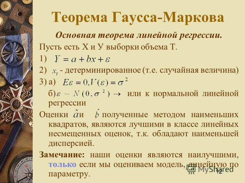 12 Теорема Гаусса-Маркова Основная теорема линейной регрессии. Пусть есть Х и У выборки объема Т. 1) 2) - детерминированное (т.е. случайная величина) 3) а) б) или к нормальной линейной регрессии Оценки и, полученные методом наименьших квадратов, явля