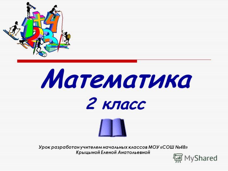 Математика 2 класс Урок разработан учителем начальных классов МОУ «СОШ 48» Крыцыной Еленой Анатольевной