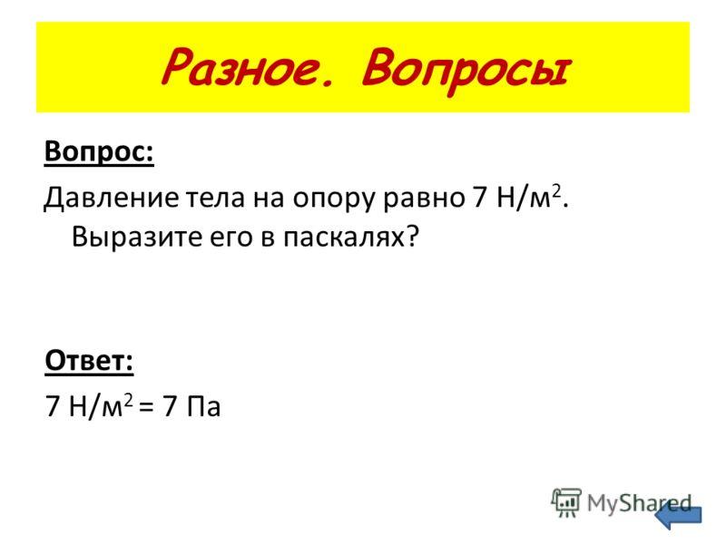 Разное. Вопросы Вопрос: Давление тела на опору равно 7 Н/м 2. Выразите его в паскалях? Ответ: 7 Н/м 2 = 7 Па