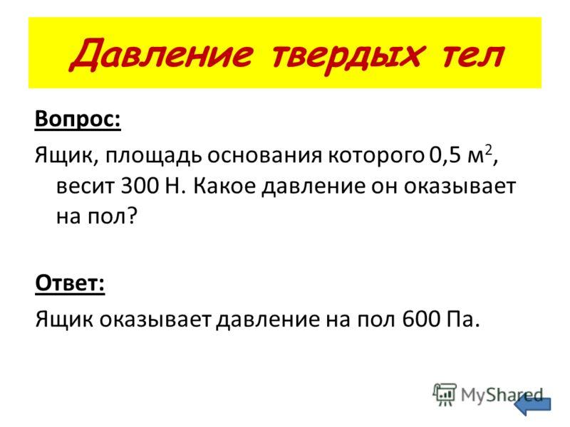 Давление твердых тел Вопрос: Ящик, площадь основания которого 0,5 м 2, весит 300 Н. Какое давление он оказывает на пол? Ответ: Ящик оказывает давление на пол 600 Па.