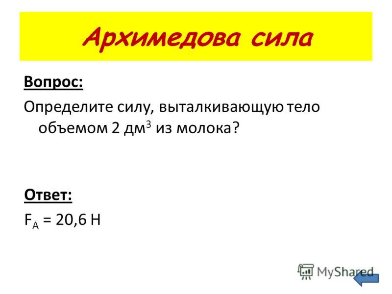 Архимедова сила Вопрос: Определите силу, выталкивающую тело объемом 2 дм 3 из молока? Ответ: F А = 20,6 Н