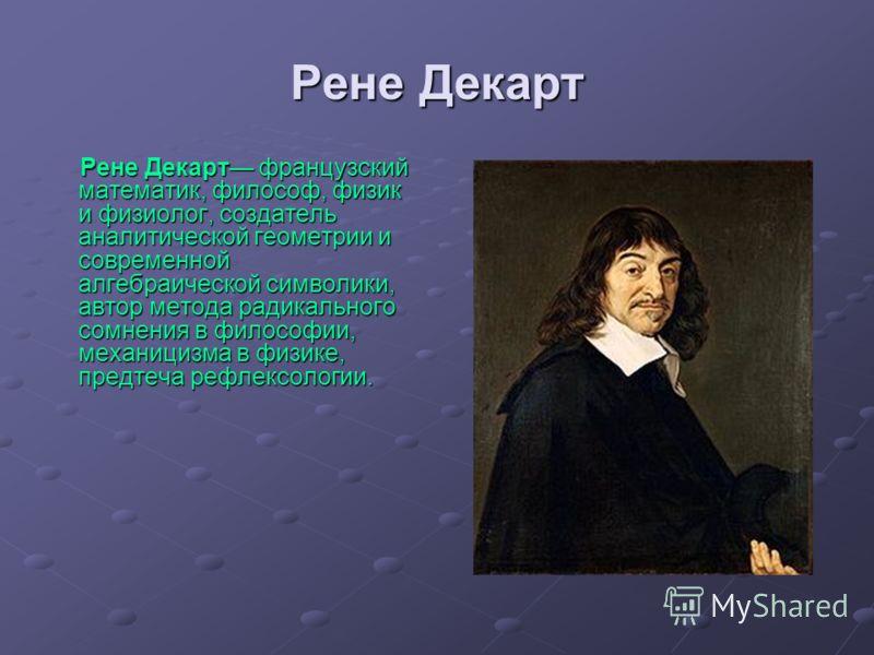 Рене Декарт Рене Декарт французский математик, философ, физик и физиолог, создатель аналитической геометрии и современной алгебраической символики, автор метода радикального сомнения в философии, механицизма в физике, предтеча рефлексологии.