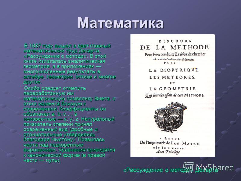 Математика В 1637 году вышел в свет главный математический труд Декарта, «Рассуждение о методе». В этой книге излагалась аналитическая геометрия, а в приложениях многочисленные результаты в алгебре, геометрии, оптике и многое другое. Особо следует от