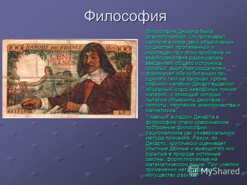 Философия Философия Декарта была дуалистической. Он признавал наличие в мире двух объективных сущностей: протяжённой и мыслящей при этом проблема их в