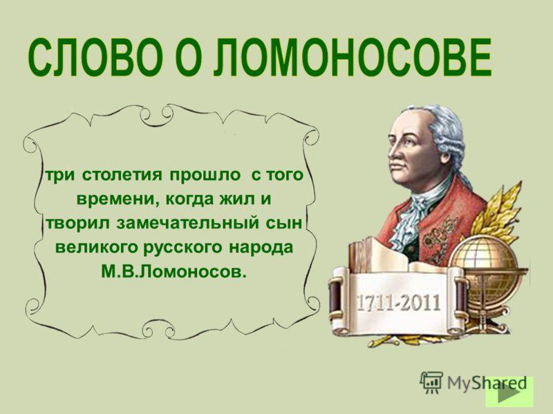 три столетия прошло с того времени, когда жил и творил замечательный сын великого русского народа М.В.Ломоносов.