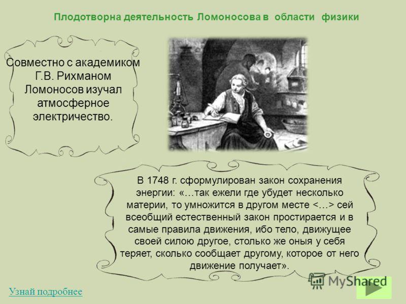 Плодотворна деятельность Ломоносова в области физики Совместно с академиком Г.В. Рихманом Ломоносов изучал атмосферное электричество. В 1748 г. сформулирован закон сохранения энергии: «…так ежели где убудет несколько материи, то умножится в другом ме