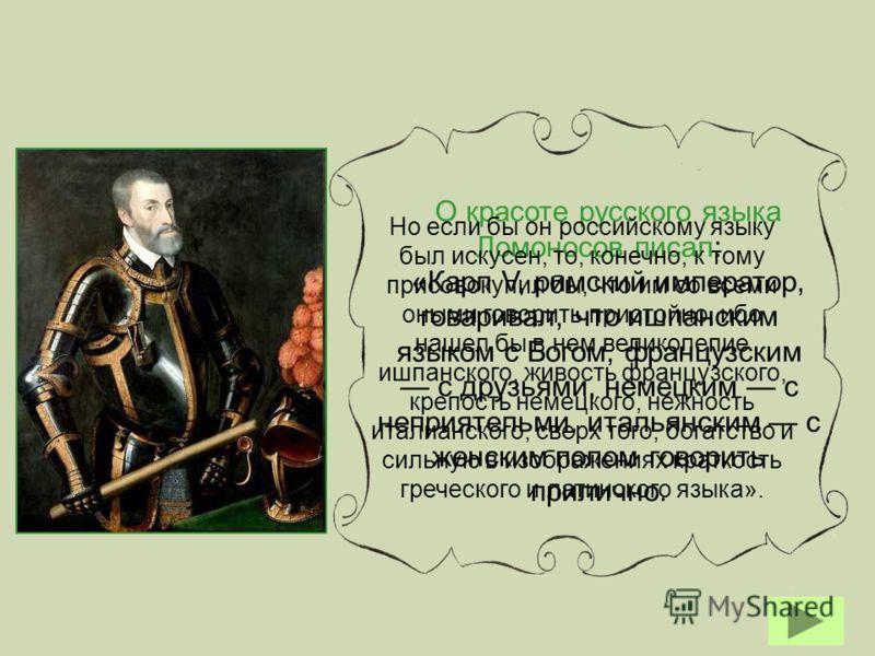 О красоте русского языка Ломоносов писал: «Карл V, римский император, говаривал, что ишпанским языком с Богом, французским с друзьями, немецким с неприятельми, итальянским с женским полом говорить прилично. Но если бы он российскому языку был искусен