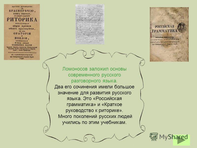 Ломоносов заложил основы современного русского разговорного языка. Два его сочинения имели большое значение для развития русского языка. Это «Российская грамматика» и «Краткое руководство к риторике». Много поколений русских людей учились по этим уче